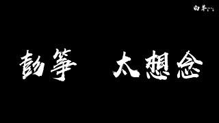 彭箏——太想念【情歌】 動態歌詞