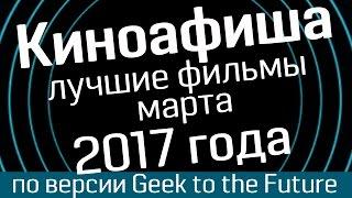Киноафиша: март 2017 (часть 1)- лучшие фильмы по версии Geek to the Future и WasabiTV - киноновинки