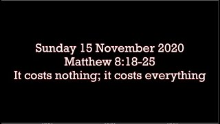 Sunday 15 November 20 Matthew 8:18-25  It costs nothing; it costs everything