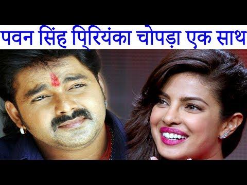 पवन सिंह प्रियंका चोपड़ा एक साथ | Pawan Singh Priyanka Chopra Together | Bhojpuri News 2017