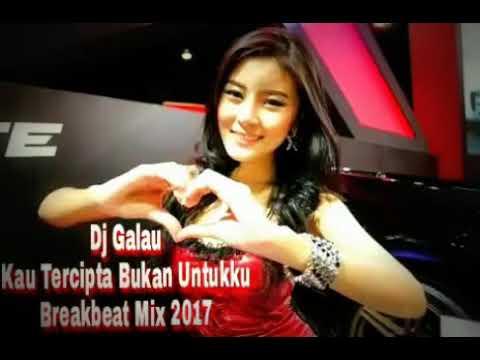 Dj Galau Kau Tercipta Bukan Untukku Breakbeat Mix 2017