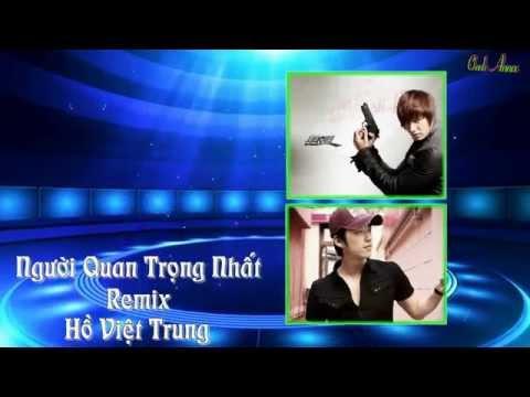 Người Quan Trọng Nhất.Remix - Hồ Việt Trung
