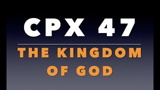 CPX 47:  The Kingdom of God