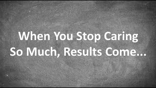 When You Stop Caring So Much, Results Come