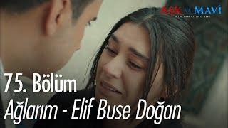 Ağlarım - Elif Buse Doğan - Aşk ve Mavi 75. Bölüm