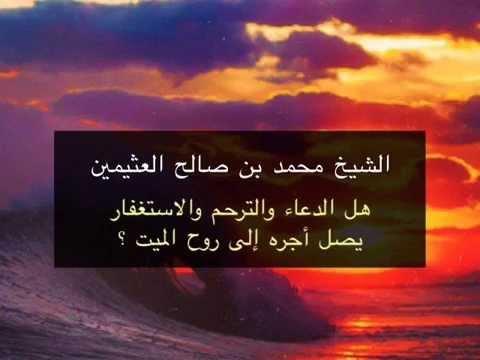 هل الدعاء والترحم والاستغفار يصل أجره إلى روح الميت الشيخ محمد بن صالح العثيمين Youtube