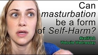 Video Can masturbation be a form of Self-Harm?  Website/YouTube Wednesday! #KatiFAQ download MP3, 3GP, MP4, WEBM, AVI, FLV Oktober 2018