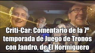 Criti-Car: Comentario de la 7º temporada de Juego de Tronos con Jandro, de El Hormiguero