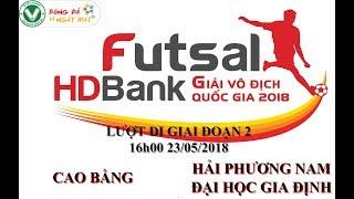 Trực tiếp: trận Futsal HDBank Vô địch Quốc Gia 2018: Cao Bằng vs Hải Phương Nam DH Gia Định