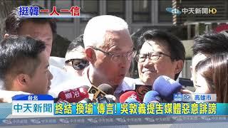20190903中天新聞 100%不會「換瑜」 吳敦義怒提告「惡意」放話媒體