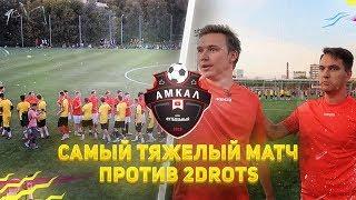 МОЙ САМЫЙ ТЯЖЕЛЫЙ МАТЧ | ФК АМКАЛ vs. 2DROTS