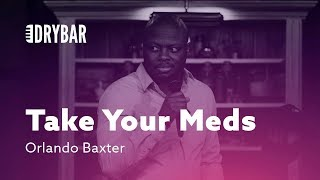 Take Your Meds. Orlando Baxter