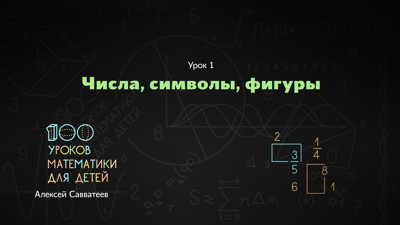 1. Числа, символы, фигуры. Алексей Савватеев. 100 уроков математики - 6 - 7 класс