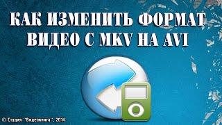 Как изменить формат видео с MKV на AVI(Как изменить формат видео с MKV на AVI Каталог видеоуроков на сайте www.video-spravka.ru., 2014-09-07T12:54:16.000Z)