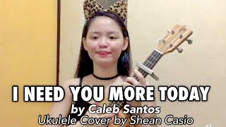 I NEED YOU MORE TODAY - Caleb Santos | Ukulele Cover with Chords by Shean Casio