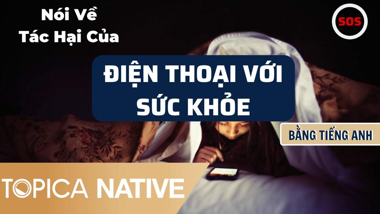 Nói Về Tác Hại Của Điện Thoại Với Sức Khoẻ Bằng Tiếng Anh – 10 Phút Tự Học | Topica Native