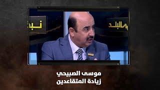 موسى الصبيحي - زيادة المتقاعدين - نبض البلد