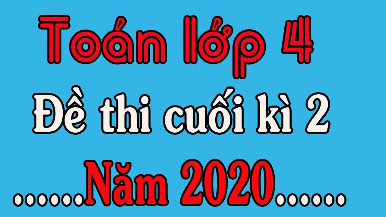 ĐỀ THI TOÁN LỚP 4 CUỐI HỌC KÌ 2 NĂM 2020