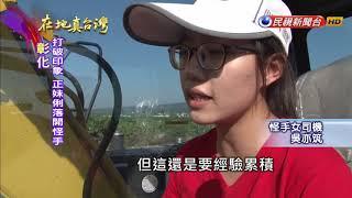2017.12.17【在地真台灣】正妹怪手司機 工地風吹日曬不怕苦!