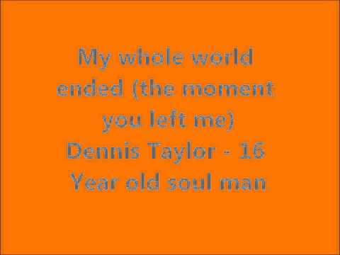 My whole world ended (the moment you left me) Dennis Taylor - 16 Year Old Soul Man