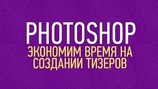 Photoshop для таргета: экономим время на рутинных операциях(Photoshop для таргета: экономим время на рутинных операциях Друзья, думаю многие из вас уже создавали тизеры..., 2015-10-12T15:28:05.000Z)