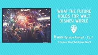 What the Future Holds for Walt Disney World | WDW Opinion Podcast Ep. 7