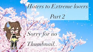 Haters To Extreme Lovers Part 2 ~ Gacha Life ~ Read desc