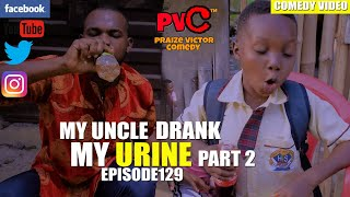 MY UNCLE DRANK MY URINE  Part 2 episode 129 PRAIZE VICTOR COMEDY