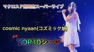 【TOP 10シーン】マクロスF 超時空スーパーライブ cosmic nyaan(コズミック娘)