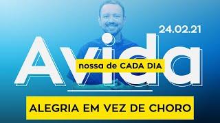 ALEGRIA EM VEZ DE CHORO / A vida nossa de cada dia - 24/02/21