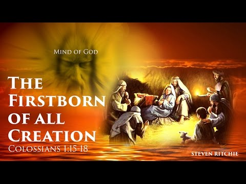 The Firstborn of all Creation – Colossians 1:15-18