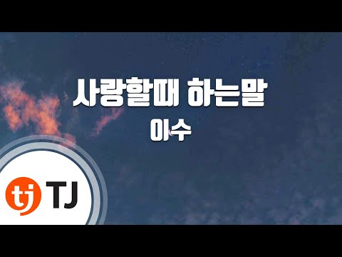 [TJ노래방] 사랑할때하는말 - 이수 (Isu) / TJ Karaoke