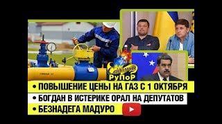 Повышение цены на газ с 1 октября • Богдан в истерике орал на депутатов • Безнадега Мадуро