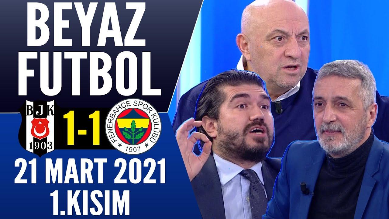 Beyaz Futbol 21 Mart 2021 Kısım 1/3 (Beşiktaş 1-1 Fenerbahçe maçı)