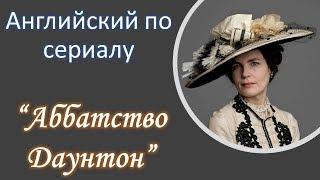 Английский по сериалам. Аббатство Даунтон