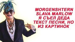 MORGENSHTERN, SLAVA MARLOW - Я Съел Деда // Текст песни, но только с картинками