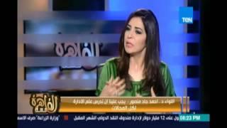 لواء أحمد جاد منصور: اهمية علم الإدارة لتولي مناصب الدولة وينتقد نزول الوزراء للشوارع