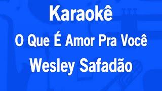 Karaokê O Que É Amor Pra Você - Wesley Safadão