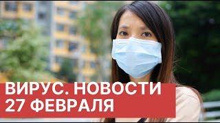 Коронавирус из Китая. Новости 27 февраля (27.02.2020). Последние новости о вирусе из Китая