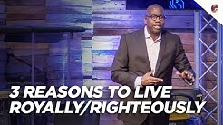 3 Reasons to Live Royally/Righteously