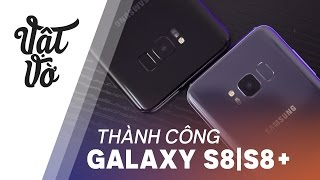 Tại sao Galaxy S8 và Galaxy S8 Plus lại thành công?
