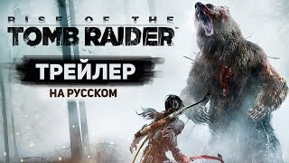Rise Of The Tomb Raider - Трейлер с Е3 2015 на Русском Языке! - Gameplay Trailer