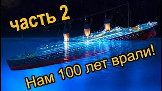 ТИТАНИК. Нам 100 лет ВРАЛИ! ч.2