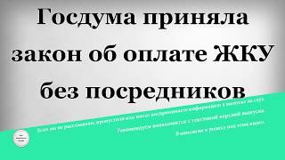 госдума приняла закон об оплате ЖКУ без посредников