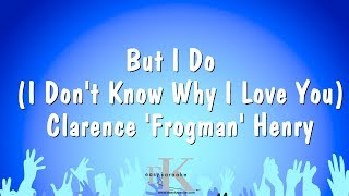 But I Do ( I Don't Know Why I Love You ) - Clarence ' Frogman ' Henry (Karaoke Version)