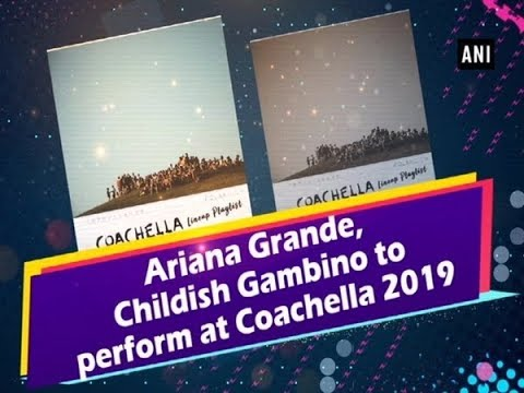 Ariana Grande, Childish Gambino to perform at Coachella 2019 Mp3