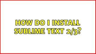 Ubuntu: How do I install Sublime Text 2/3?