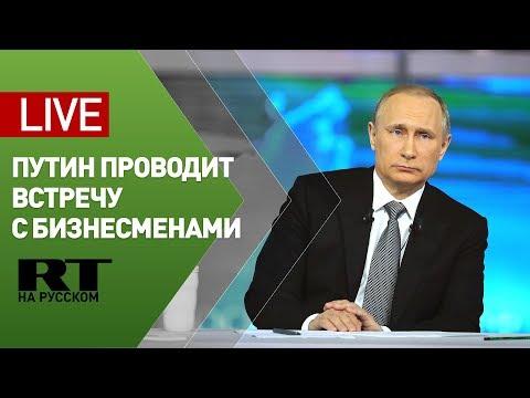 Путин проводит встречу с предпринимателями — LIVE