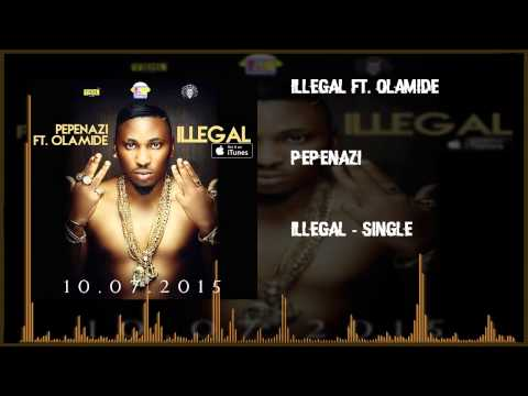 Pepenazi - ILLEGAL Ft. Olamide (OFFICIAL AUDIO 2015)