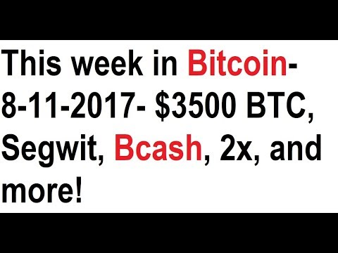 This week in Bitcoin- 8-11-2017- $3500 BTC, Segwit, Bcash, 2x, and more!